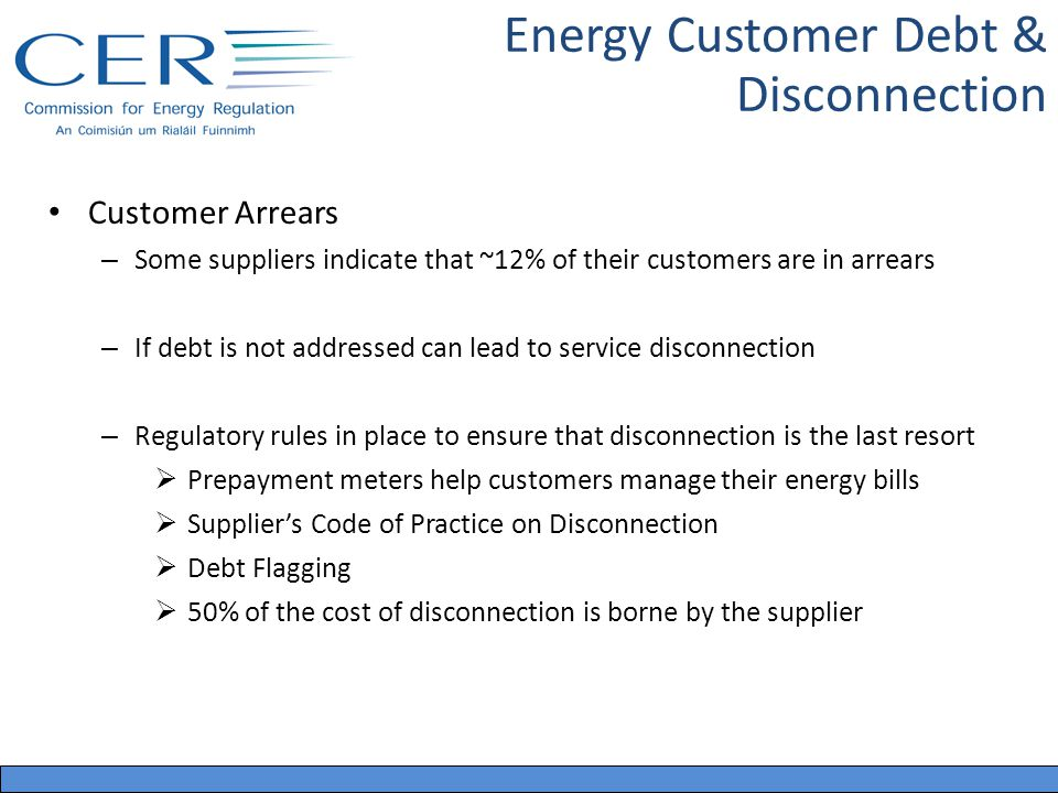 Energy Customer Debt & Disconnection Customer Arrears – Some suppliers indicate that ~12% of their customers are in arrears – If debt is not addressed can lead to service disconnection – Regulatory rules in place to ensure that disconnection is the last resort Prepayment meters help customers manage their energy bills Suppliers Code of Practice on Disconnection Debt Flagging 50% of the cost of disconnection is borne by the supplier