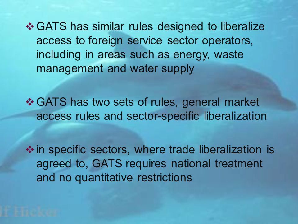 GATS has similar rules designed to liberalize access to foreign service sector operators, including in areas such as energy, waste management and water supply GATS has two sets of rules, general market access rules and sector-specific liberalization in specific sectors, where trade liberalization is agreed to, GATS requires national treatment and no quantitative restrictions