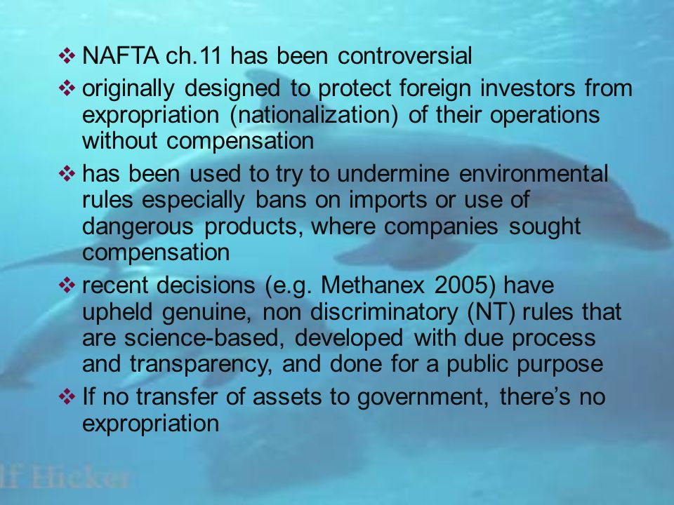 NAFTA ch.11 has been controversial originally designed to protect foreign investors from expropriation (nationalization) of their operations without compensation has been used to try to undermine environmental rules especially bans on imports or use of dangerous products, where companies sought compensation recent decisions (e.g.