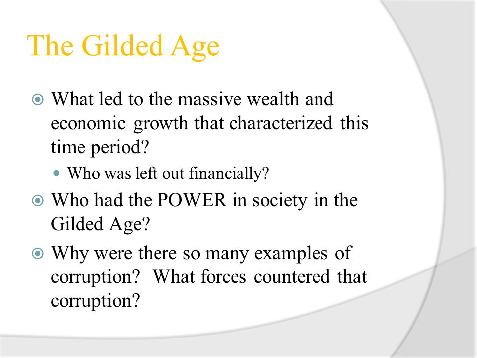 The Gilded Age What led to the massive wealth and economic growth that characterized this time period? Who was left out financially? Who had the POWER
