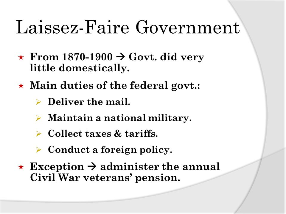 Laissez-Faire Government From 1870-1900 Govt. did very little domestically. Main duties of the federal govt.: Deliver the mail. Maintain a national mi