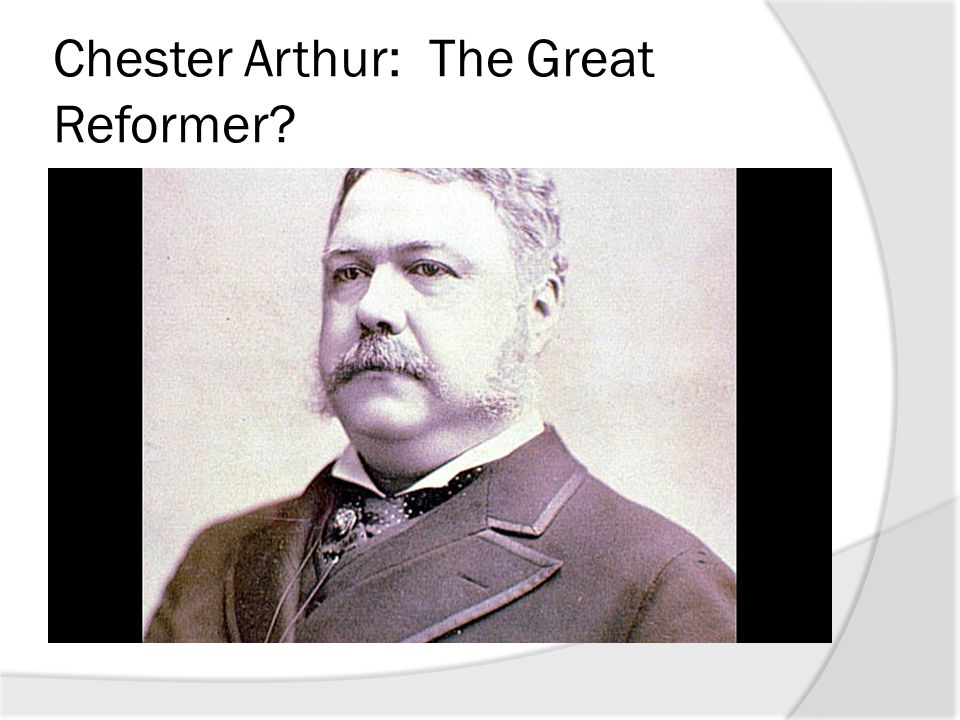 Chester Arthur: The Great Reformer?