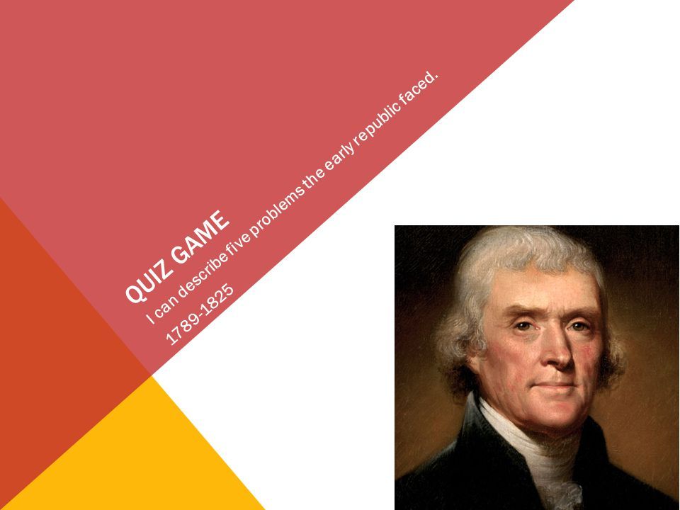 QUIZ GAME I can describe five problems the early republic faced. 1789-1825