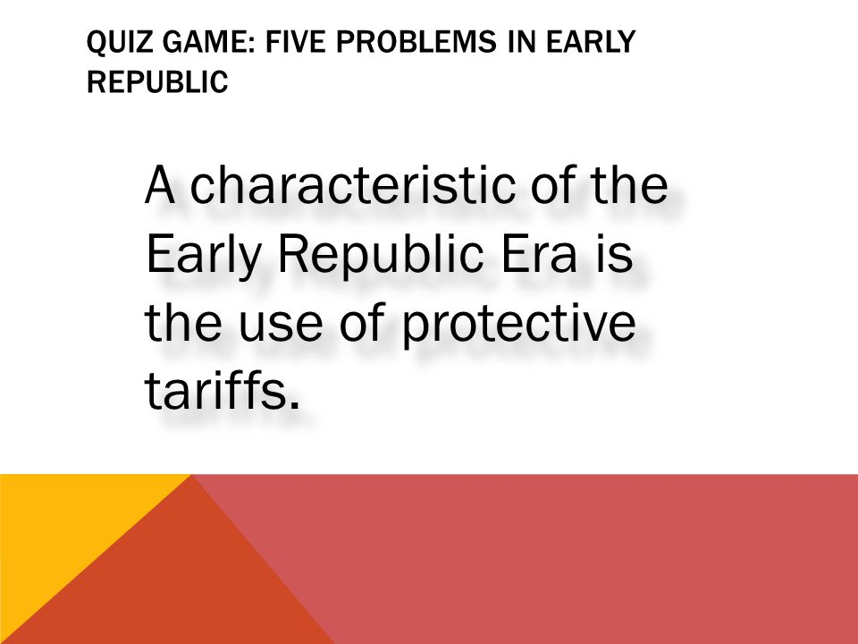 QUIZ GAME: FIVE PROBLEMS IN EARLY REPUBLIC A characteristic of the Early Republic Era is the use of protective tariffs.