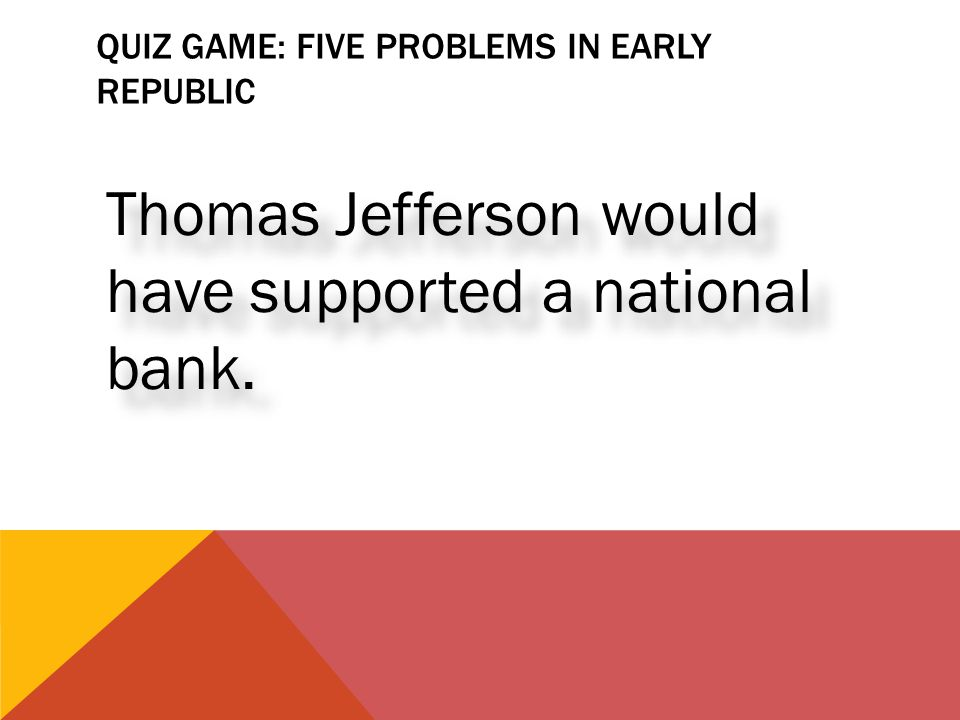 QUIZ GAME: FIVE PROBLEMS IN EARLY REPUBLIC Thomas Jefferson would have supported a national bank.