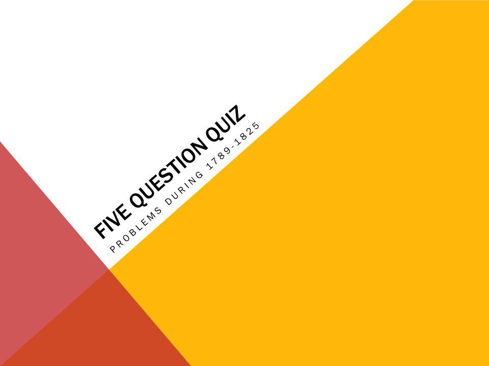 FIVE QUESTION QUIZ PROBLEMS DURING 1789-1825
