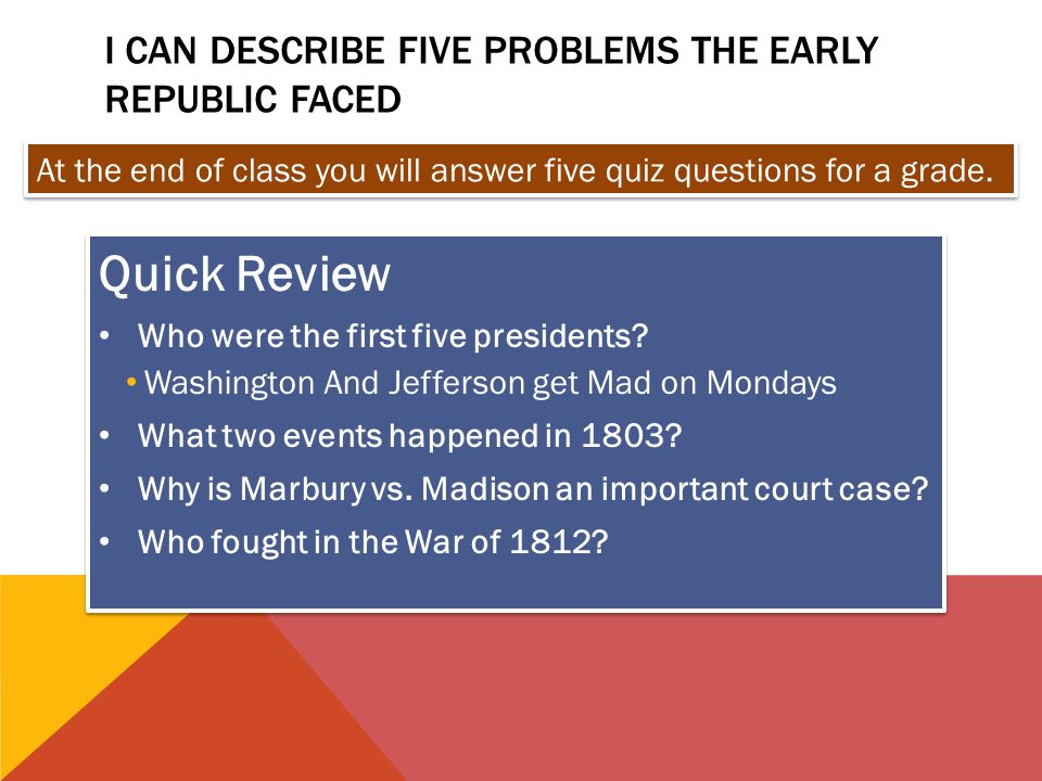 I CAN DESCRIBE FIVE PROBLEMS THE EARLY REPUBLIC FACED Quick Review Who were the first five presidents? Washington And Jefferson get Mad on Mondays Wha