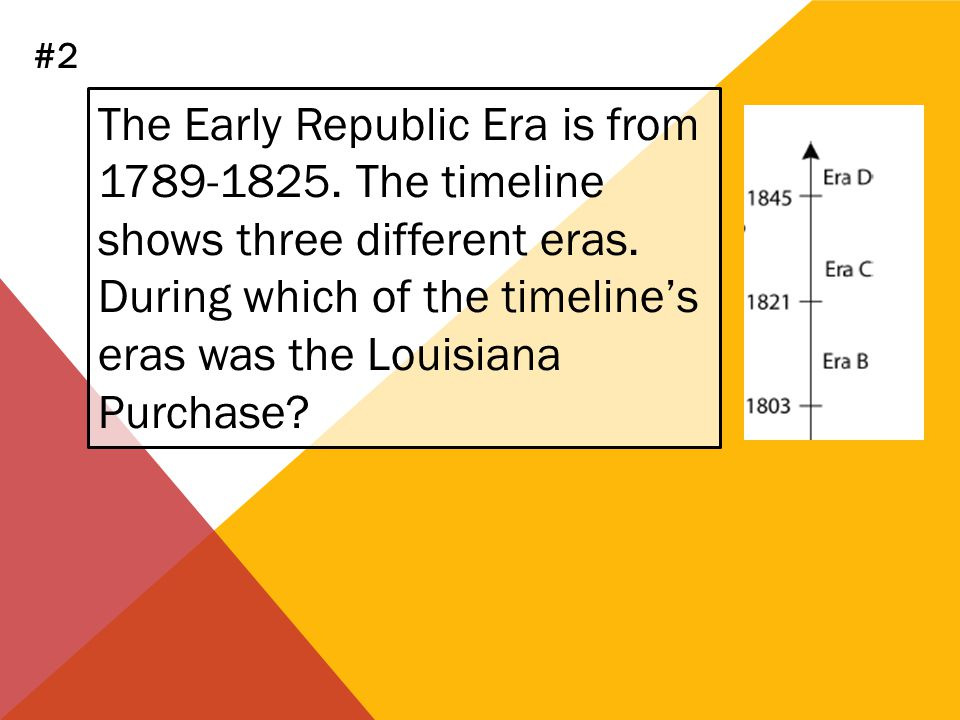 The Early Republic Era is from 1789-1825. The timeline shows three different eras. During which of the timelines eras was the Louisiana Purchase? #2