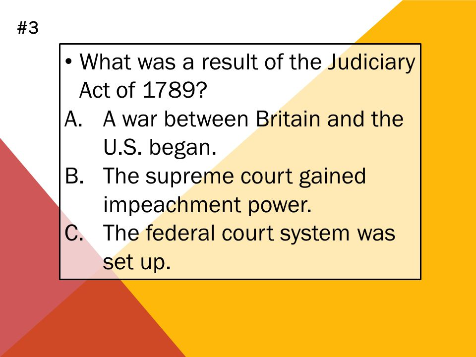 What was a result of the Judiciary Act of 1789? A.A war between Britain and the U.S. began. B.The supreme court gained impeachment power. C.The federa