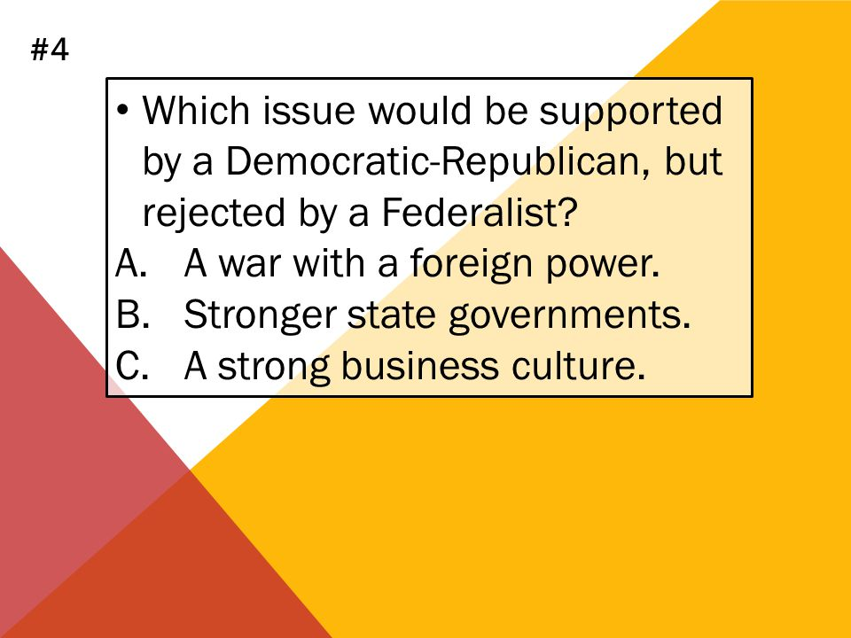 Which issue would be supported by a Democratic-Republican, but rejected by a Federalist? A.A war with a foreign power. B.Stronger state governments. C