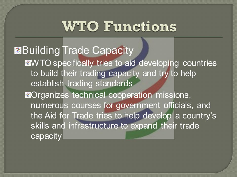 Building Trade Capacity WTO specifically tries to aid developing countries to build their trading capacity and try to help establish trading standards Organizes technical cooperation missions, numerous courses for government officials, and the Aid for Trade tries to help develop a countrys skills and infrastructure to expand their trade capacity