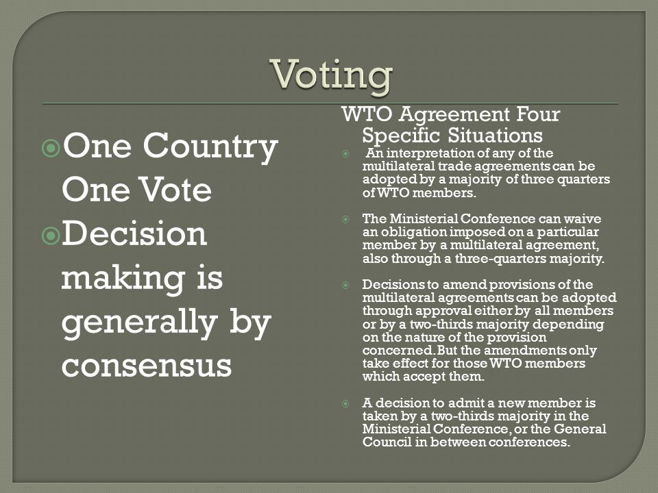 One Country One Vote Decision making is generally by consensus WTO Agreement Four Specific Situations An interpretation of any of the multilateral trade agreements can be adopted by a majority of three quarters of WTO members.