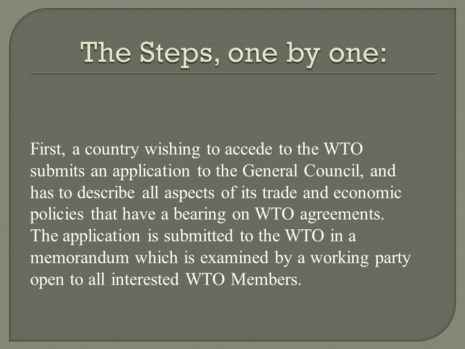 First, a country wishing to accede to the WTO submits an application to the General Council, and has to describe all aspects of its trade and economic policies that have a bearing on WTO agreements.