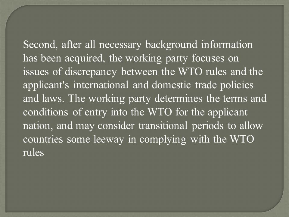 Second, after all necessary background information has been acquired, the working party focuses on issues of discrepancy between the WTO rules and the applicant s international and domestic trade policies and laws.