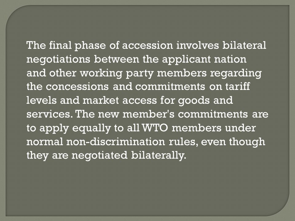 The final phase of accession involves bilateral negotiations between the applicant nation and other working party members regarding the concessions and commitments on tariff levels and market access for goods and services.