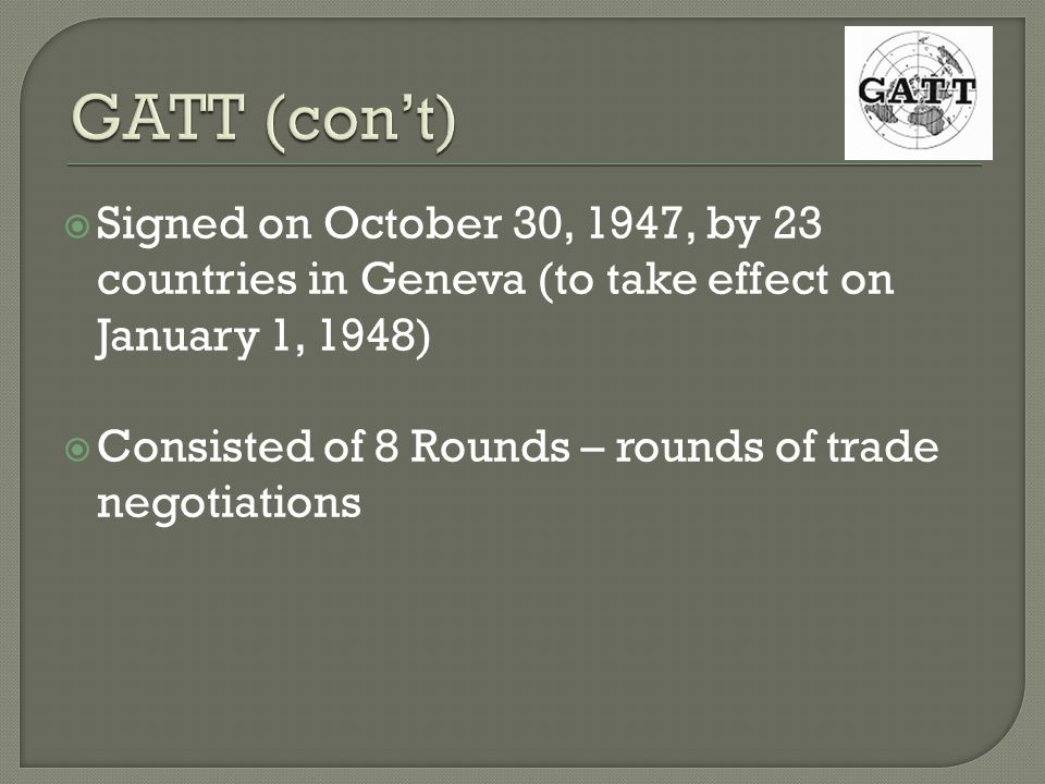 Signed on October 30, 1947, by 23 countries in Geneva (to take effect on January 1, 1948) Consisted of 8 Rounds – rounds of trade negotiations