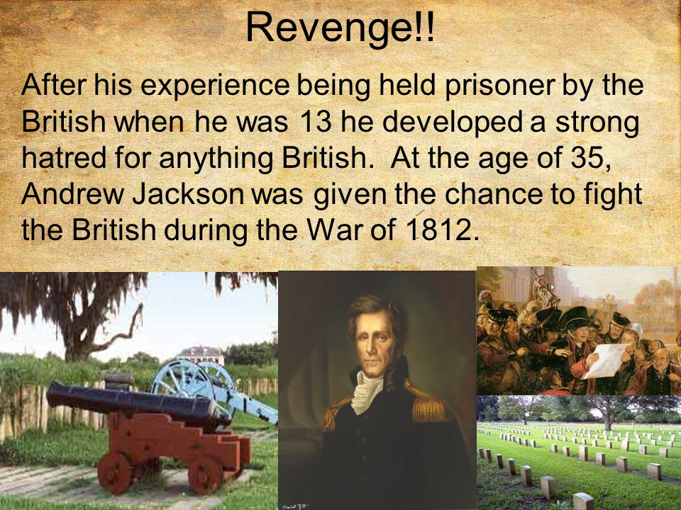 Revenge!! After his experience being held prisoner by the British when he was 13 he developed a strong hatred for anything British. At the age of 35,