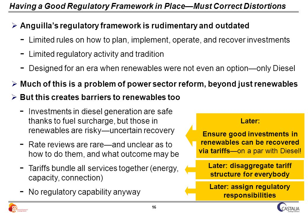 16 Having a Good Regulatory Framework in PlaceMust Correct Distortions Anguillas regulatory framework is rudimentary and outdated ­ Limited rules on how to plan, implement, operate, and recover investments ­ Limited regulatory activity and tradition ­ Designed for an era when renewables were not even an optiononly Diesel Later: Ensure good investments in renewables can be recovered via tariffson a par with Diesel.