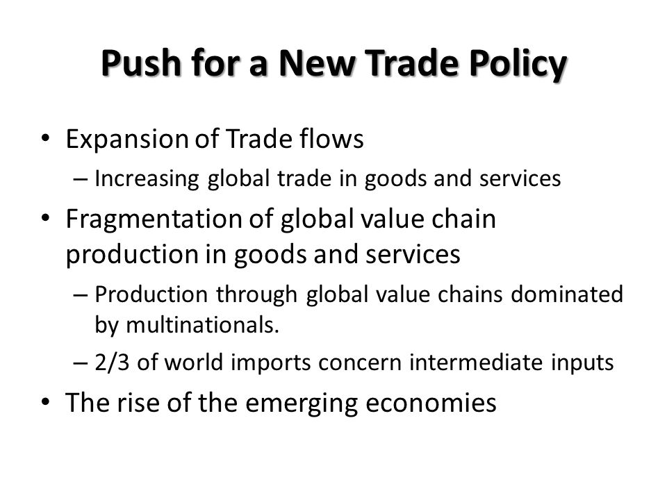 Push for a New Trade Policy Expansion of Trade flows – Increasing global trade in goods and services Fragmentation of global value chain production in goods and services – Production through global value chains dominated by multinationals.