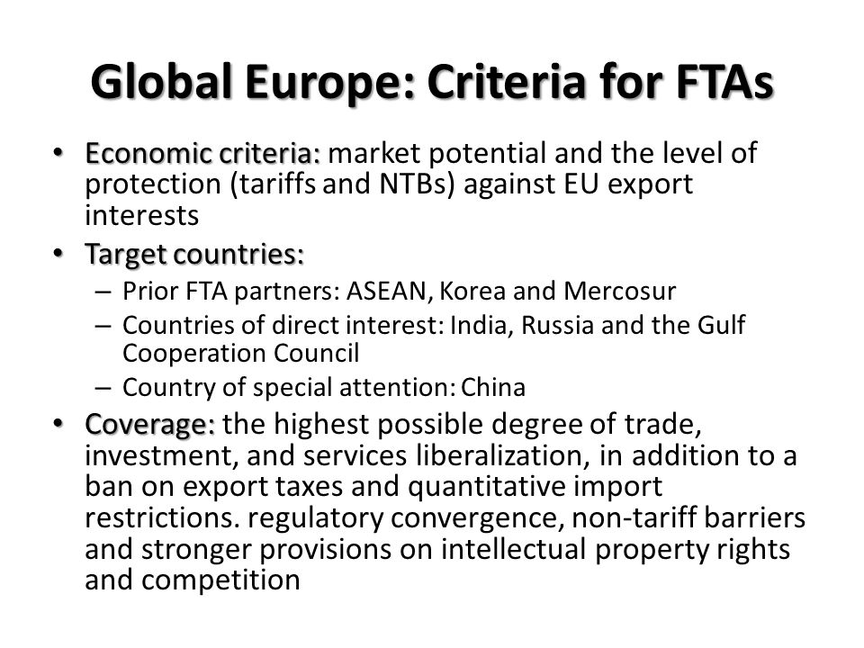 Economic criteria: Economic criteria: market potential and the level of protection (tariffs and NTBs) against EU export interests Target countries: Target countries: – Prior FTA partners: ASEAN, Korea and Mercosur – Countries of direct interest: India, Russia and the Gulf Cooperation Council – Country of special attention: China Coverage: Coverage: the highest possible degree of trade, investment, and services liberalization, in addition to a ban on export taxes and quantitative import restrictions.