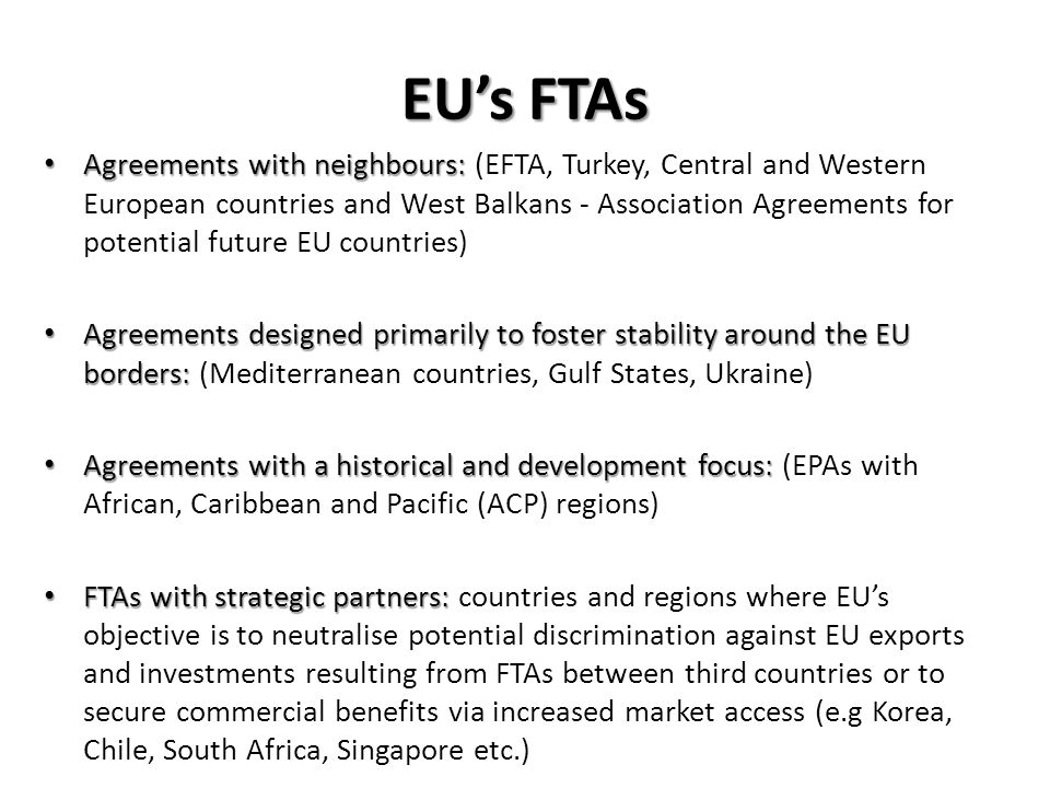 EUs FTAs Agreements with neighbours: Agreements with neighbours: (EFTA, Turkey, Central and Western European countries and West Balkans - Association Agreements for potential future EU countries) Agreements designed primarily to foster stability around the EU borders: Agreements designed primarily to foster stability around the EU borders: (Mediterranean countries, Gulf States, Ukraine) Agreements with a historical and development focus: Agreements with a historical and development focus: (EPAs with African, Caribbean and Pacific (ACP) regions) FTAs with strategic partners: FTAs with strategic partners: countries and regions where EUs objective is to neutralise potential discrimination against EU exports and investments resulting from FTAs between third countries or to secure commercial benefits via increased market access (e.g Korea, Chile, South Africa, Singapore etc.)