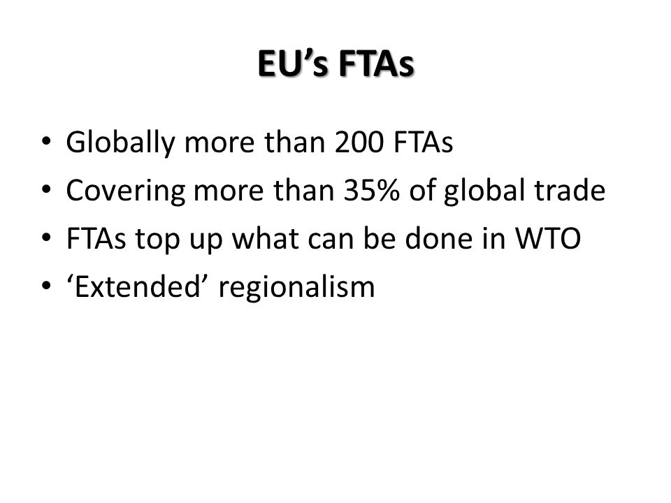 Globally more than 200 FTAs Covering more than 35% of global trade FTAs top up what can be done in WTO Extended regionalism EUs FTAs