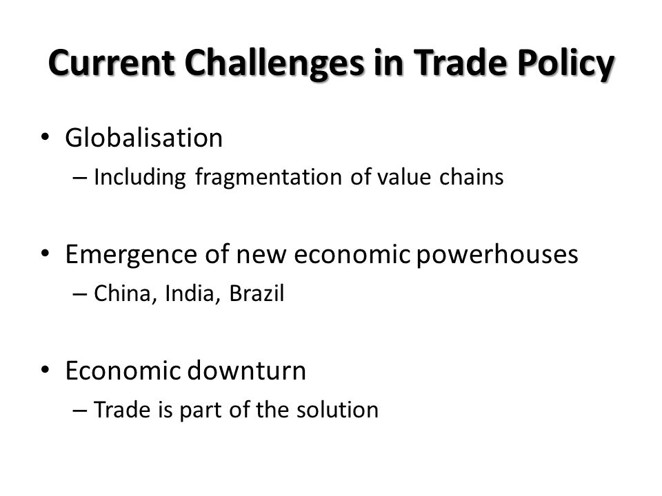 Current Challenges in Trade Policy Globalisation – Including fragmentation of value chains Emergence of new economic powerhouses – China, India, Brazil Economic downturn – Trade is part of the solution