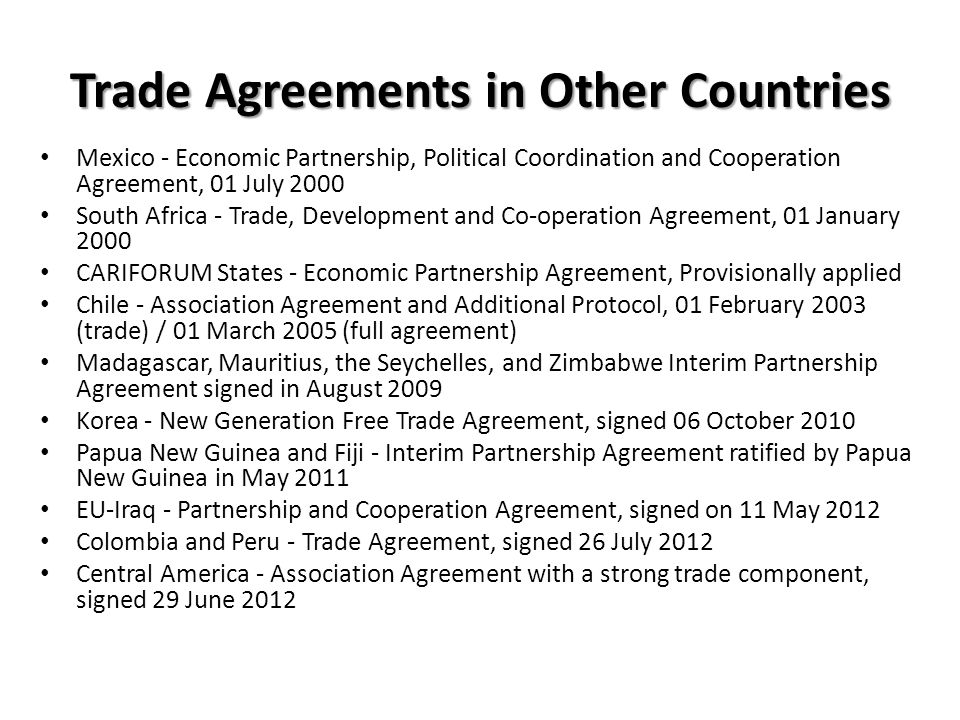 Mexico - Economic Partnership, Political Coordination and Cooperation Agreement, 01 July 2000 South Africa - Trade, Development and Co-operation Agreement, 01 January 2000 CARIFORUM States - Economic Partnership Agreement, Provisionally applied Chile - Association Agreement and Additional Protocol, 01 February 2003 (trade) / 01 March 2005 (full agreement) Madagascar, Mauritius, the Seychelles, and Zimbabwe Interim Partnership Agreement signed in August 2009 Korea - New Generation Free Trade Agreement, signed 06 October 2010 Papua New Guinea and Fiji - Interim Partnership Agreement ratified by Papua New Guinea in May 2011 EU-Iraq - Partnership and Cooperation Agreement, signed on 11 May 2012 Colombia and Peru - Trade Agreement, signed 26 July 2012 Central America - Association Agreement with a strong trade component, signed 29 June 2012 Trade Agreements in Other Countries