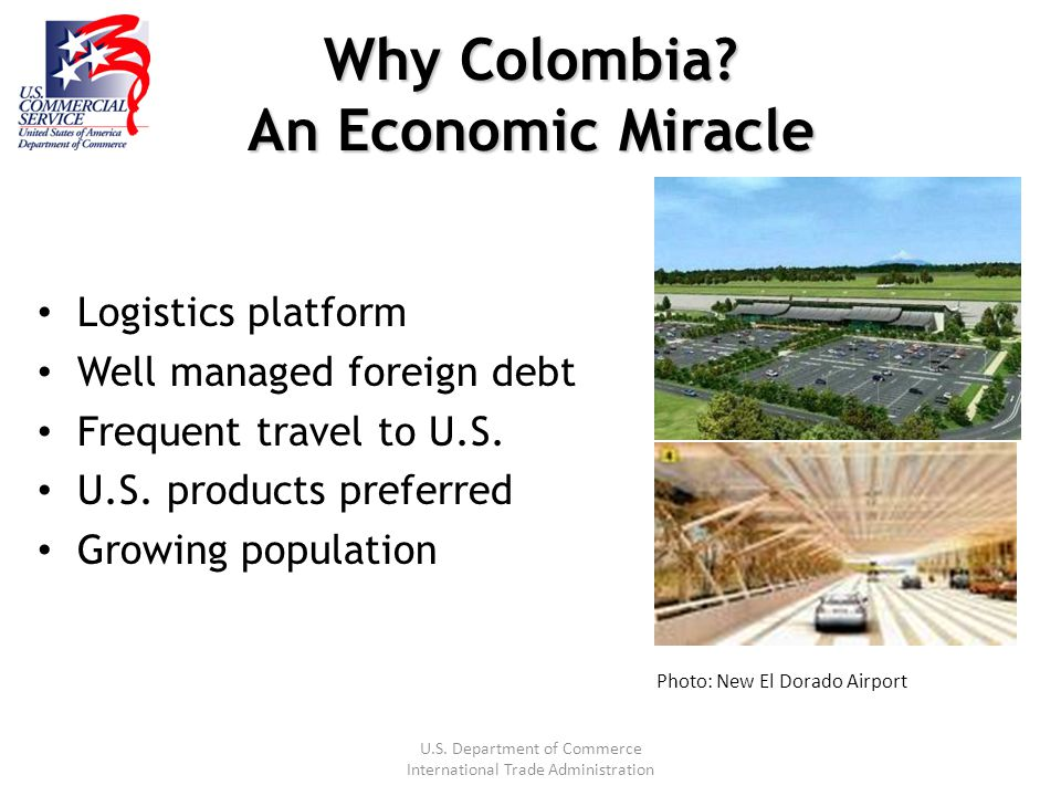 U.S. Department of Commerce International Trade Administration Why Colombia? An Economic Miracle Logistics platform Well managed foreign debt Frequent