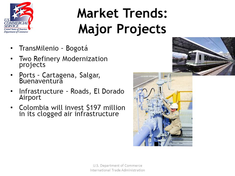U.S. Department of Commerce International Trade Administration Market Trends: Major Projects TransMilenio – Bogotá Two Refinery Modernization projects
