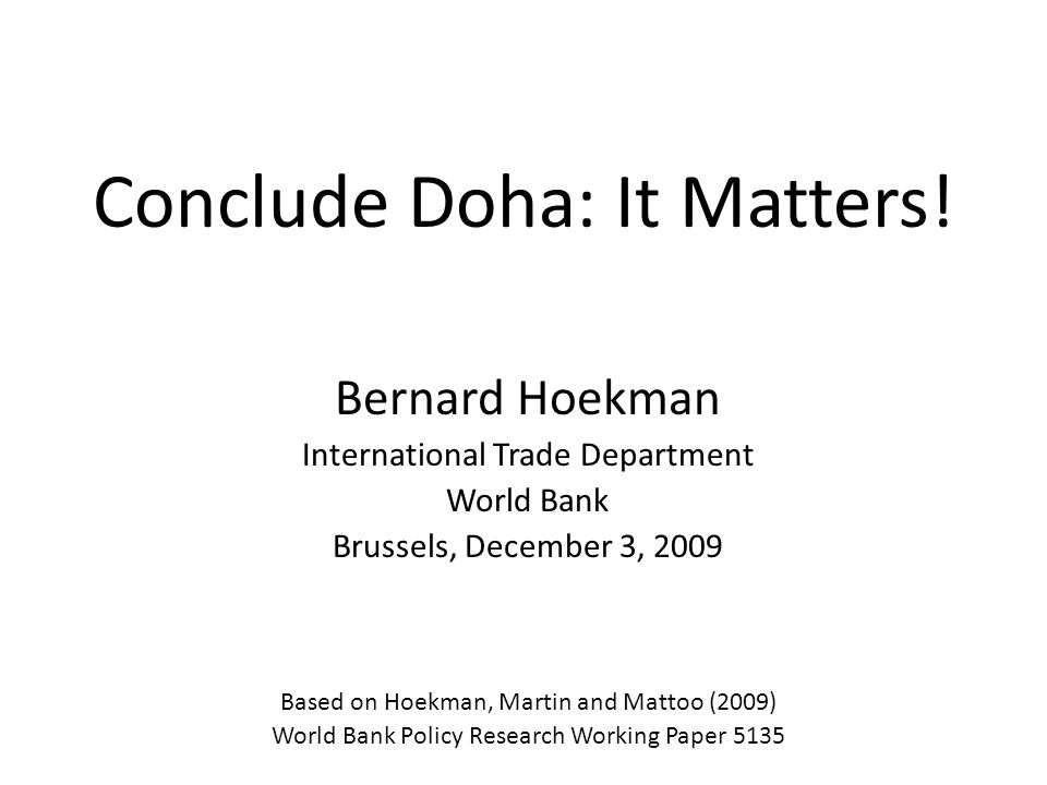 Conclude Doha: It Matters! Bernard Hoekman International Trade Department World Bank Brussels, December 3, 2009 Based on Hoekman, Martin and Mattoo (2
