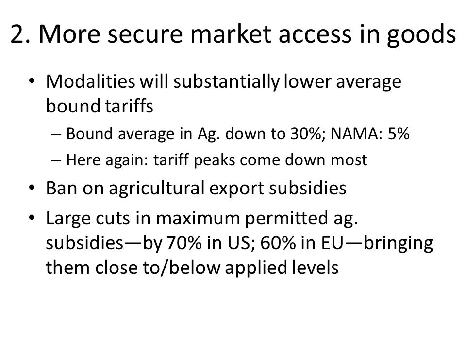 2. More secure market access in goods Modalities will substantially lower average bound tariffs – Bound average in Ag. down to 30%; NAMA: 5% – Here ag