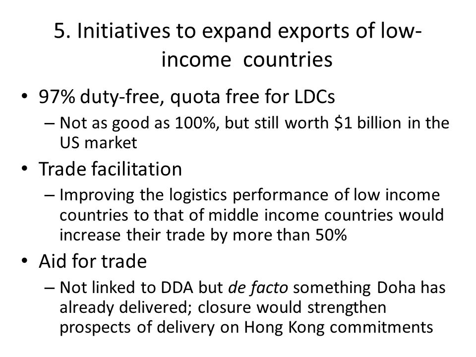 5. Initiatives to expand exports of low- income countries 97% duty-free, quota free for LDCs – Not as good as 100%, but still worth $1 billion in the