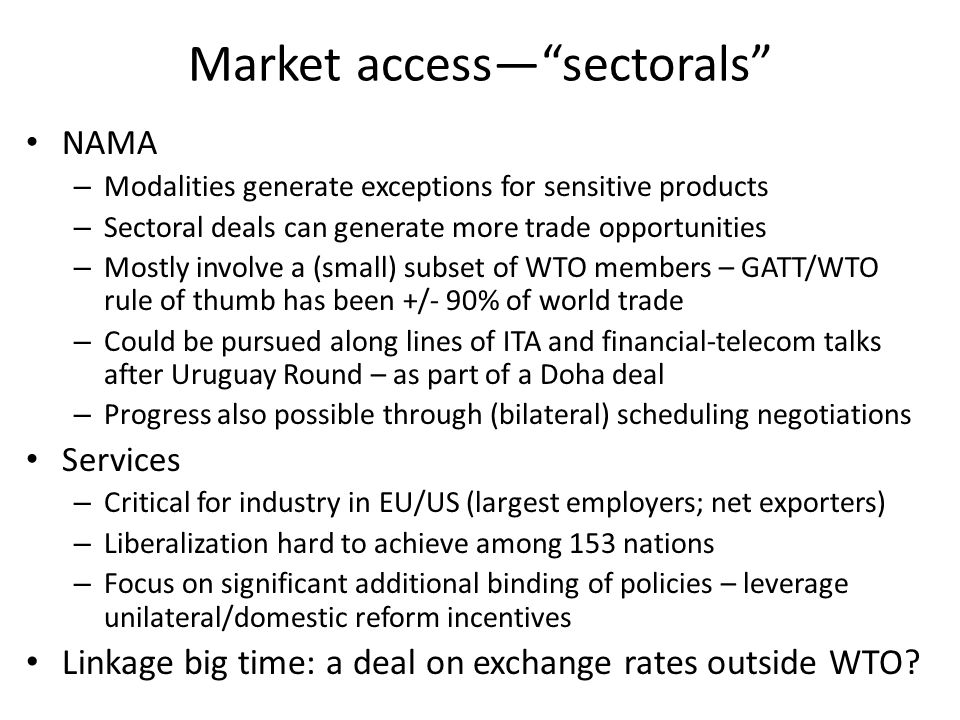 Market accesssectorals NAMA – Modalities generate exceptions for sensitive products – Sectoral deals can generate more trade opportunities – Mostly involve a (small) subset of WTO members – GATT/WTO rule of thumb has been +/- 90% of world trade – Could be pursued along lines of ITA and financial-telecom talks after Uruguay Round – as part of a Doha deal – Progress also possible through (bilateral) scheduling negotiations Services – Critical for industry in EU/US (largest employers; net exporters) – Liberalization hard to achieve among 153 nations – Focus on significant additional binding of policies – leverage unilateral/domestic reform incentives Linkage big time: a deal on exchange rates outside WTO