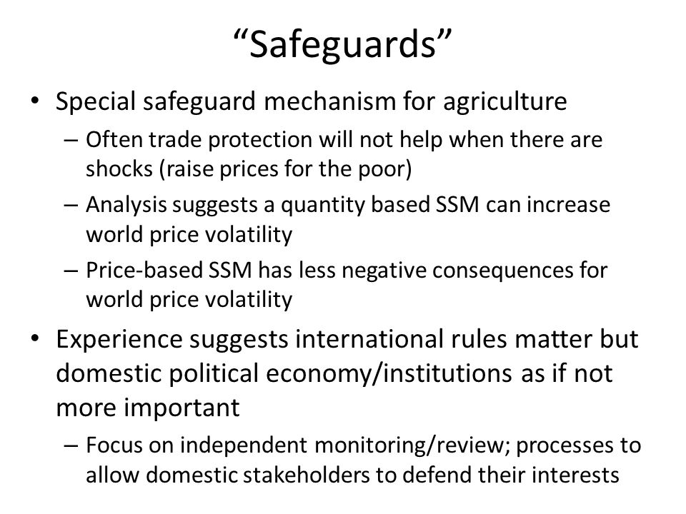 Safeguards Special safeguard mechanism for agriculture – Often trade protection will not help when there are shocks (raise prices for the poor) – Analysis suggests a quantity based SSM can increase world price volatility – Price-based SSM has less negative consequences for world price volatility Experience suggests international rules matter but domestic political economy/institutions as if not more important – Focus on independent monitoring/review; processes to allow domestic stakeholders to defend their interests