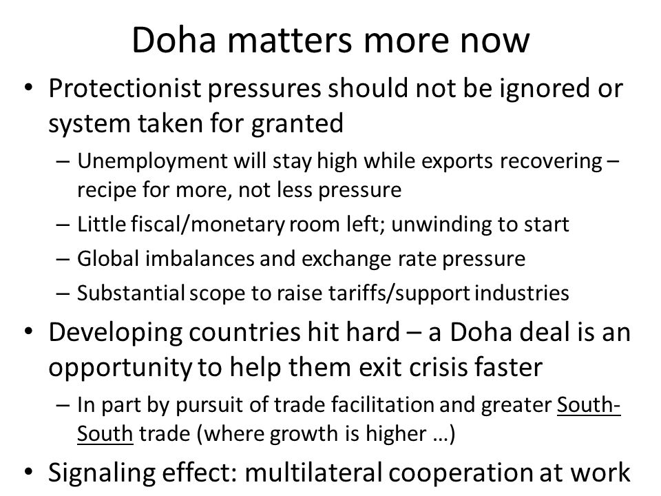 Doha matters more now Protectionist pressures should not be ignored or system taken for granted – Unemployment will stay high while exports recovering – recipe for more, not less pressure – Little fiscal/monetary room left; unwinding to start – Global imbalances and exchange rate pressure – Substantial scope to raise tariffs/support industries Developing countries hit hard – a Doha deal is an opportunity to help them exit crisis faster – In part by pursuit of trade facilitation and greater South- South trade (where growth is higher …) Signaling effect: multilateral cooperation at work