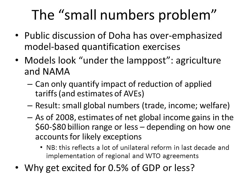 The small numbers problem Public discussion of Doha has over-emphasized model-based quantification exercises Models look under the lamppost: agriculture and NAMA – Can only quantify impact of reduction of applied tariffs (and estimates of AVEs) – Result: small global numbers (trade, income; welfare) – As of 2008, estimates of net global income gains in the $60-$80 billion range or less – depending on how one accounts for likely exceptions NB: this reflects a lot of unilateral reform in last decade and implementation of regional and WTO agreements Why get excited for 0.5% of GDP or less