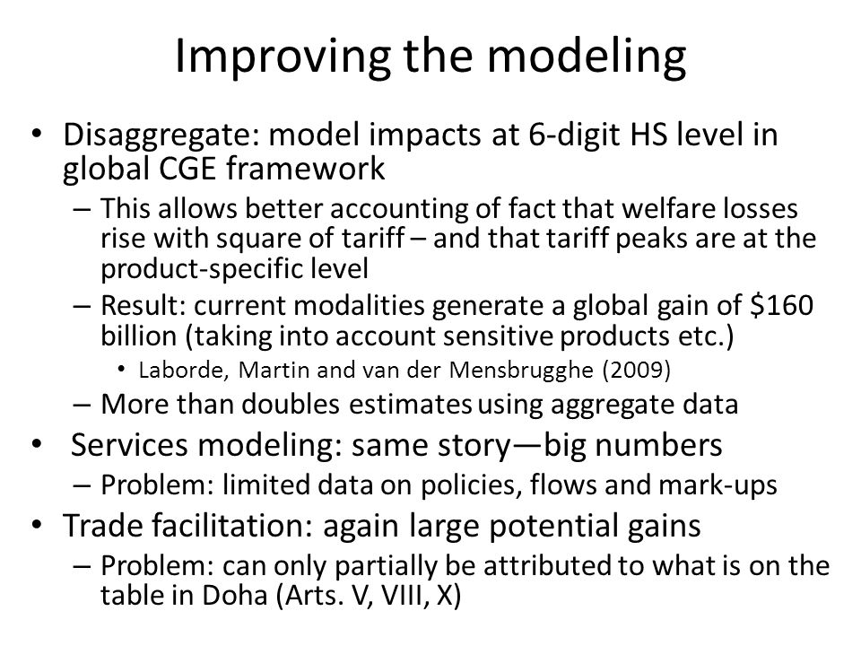 Improving the modeling Disaggregate: model impacts at 6-digit HS level in global CGE framework – This allows better accounting of fact that welfare losses rise with square of tariff – and that tariff peaks are at the product-specific level – Result: current modalities generate a global gain of $160 billion (taking into account sensitive products etc.) Laborde, Martin and van der Mensbrugghe (2009) – More than doubles estimates using aggregate data Services modeling: same storybig numbers – Problem: limited data on policies, flows and mark-ups Trade facilitation: again large potential gains – Problem: can only partially be attributed to what is on the table in Doha (Arts.