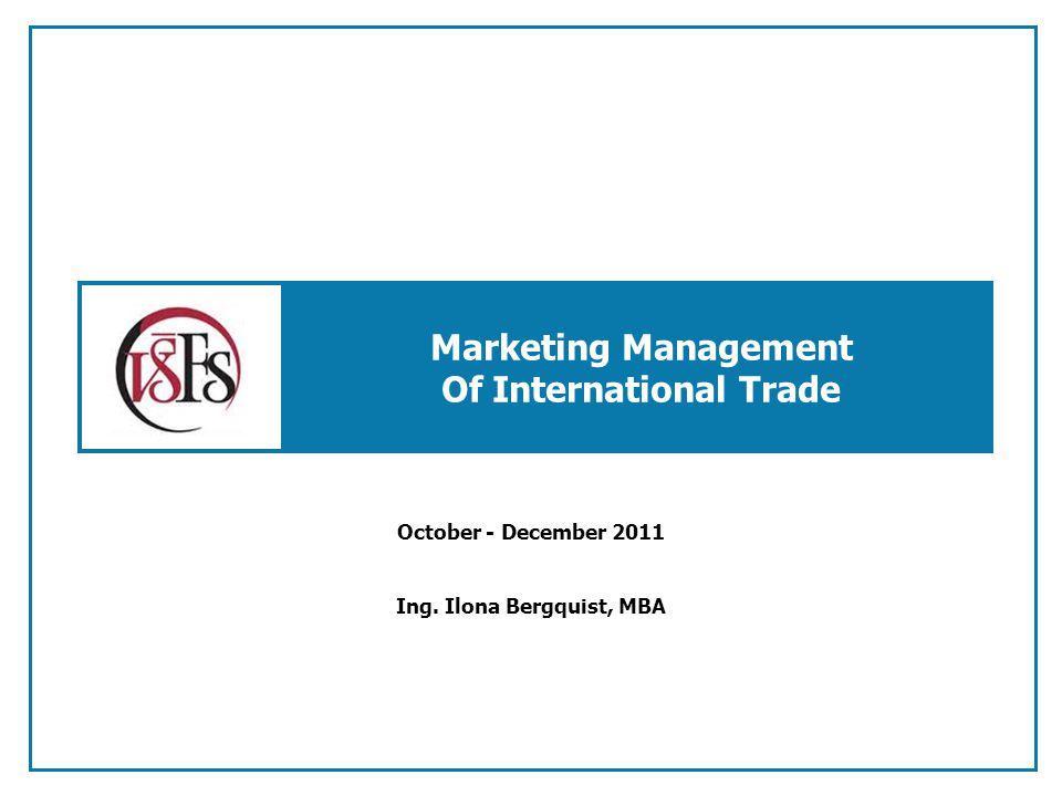 Marketing Management Of International Trade October - December 2011 Ing. Ilona Bergquist, MBA