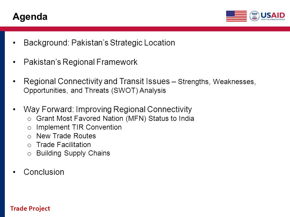 Trade Project Agenda Background: Pakistans Strategic Location Pakistans Regional Framework Regional Connectivity and Transit Issues – Strengths, Weakn