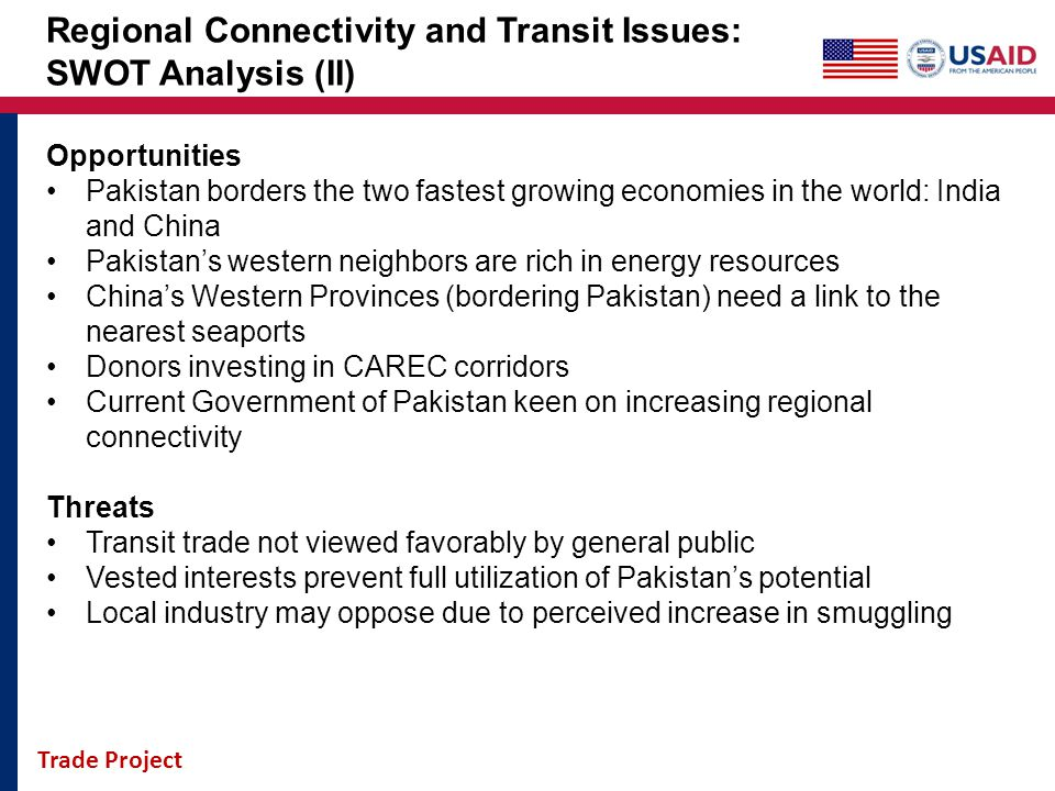 Trade Project Regional Connectivity and Transit Issues: SWOT Analysis (II) Opportunities Pakistan borders the two fastest growing economies in the wor
