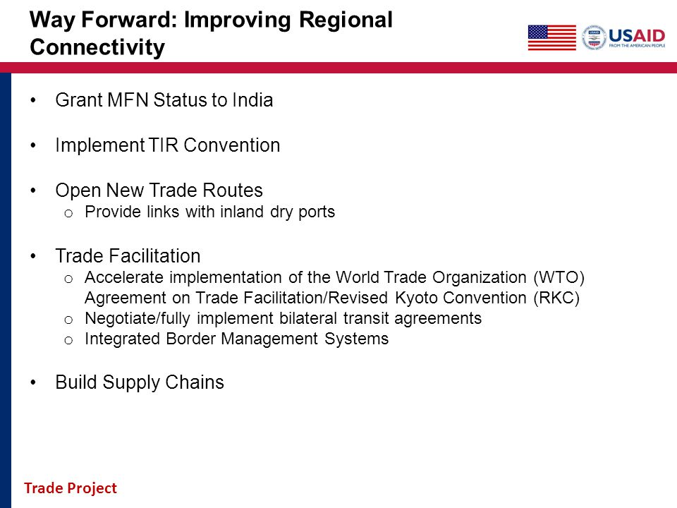 Trade Project Way Forward: Improving Regional Connectivity Grant MFN Status to India Implement TIR Convention Open New Trade Routes o Provide links wi