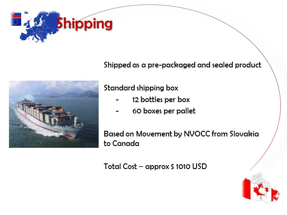 Shipping Shipping Shipped as a pre-packaged and sealed product Standard shipping box - 12 bottles per box - 60 boxes per pallet Based on Movement by NVOCC from Slovakia to Canada Total Cost – approx $ 1010 USD