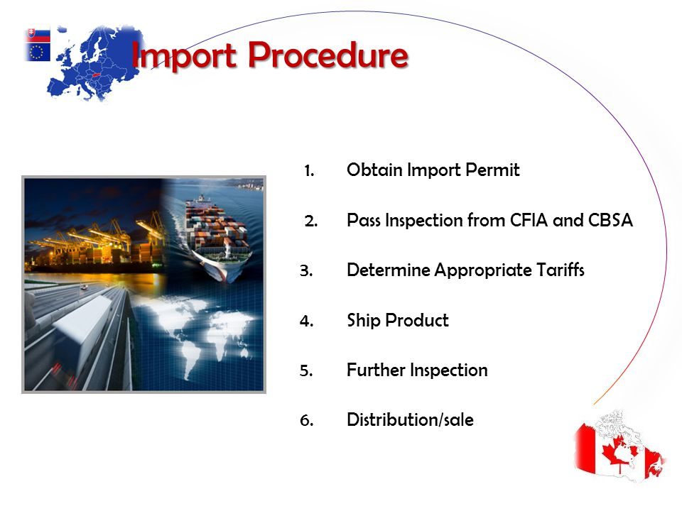 Import Procedure Import Procedure 1. Obtain Import Permit 2. Pass Inspection from CFIA and CBSA 3. Determine Appropriate Tariffs 4. Ship Product 5. Fu