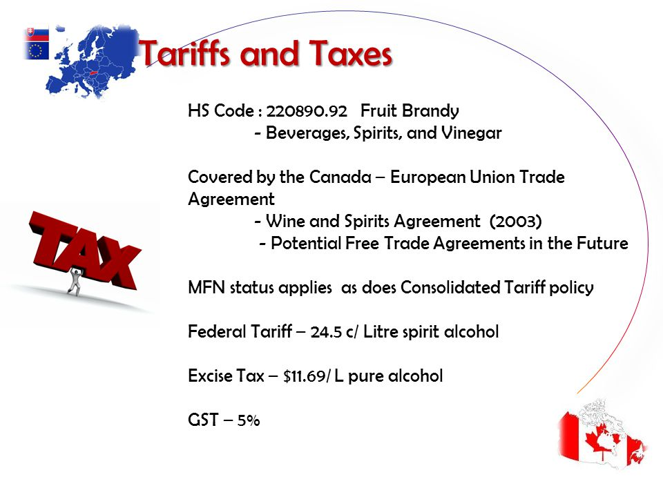 Tariffs and Taxes Tariffs and Taxes HS Code : 220890.92 Fruit Brandy - Beverages, Spirits, and Vinegar Covered by the Canada – European Union Trade Agreement - Wine and Spirits Agreement (2003) - Potential Free Trade Agreements in the Future MFN status applies as does Consolidated Tariff policy Federal Tariff – 24.5 c/ Litre spirit alcohol Excise Tax – $11.69/ L pure alcohol GST – 5%
