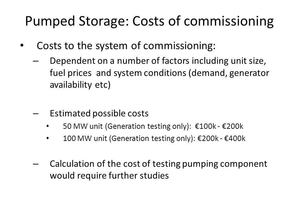 Pumped Storage: Costs of commissioning Costs to the system of commissioning: – Dependent on a number of factors including unit size, fuel prices and system conditions (demand, generator availability etc) – Estimated possible costs 50 MW unit (Generation testing only): 100k - 200k 100 MW unit (Generation testing only): 200k - 400k – Calculation of the cost of testing pumping component would require further studies