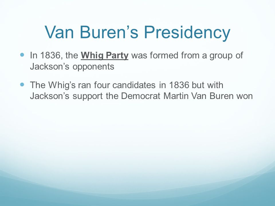 Van Burens Presidency In 1836, the Whig Party was formed from a group of Jacksons opponents The Whigs ran four candidates in 1836 but with Jacksons su