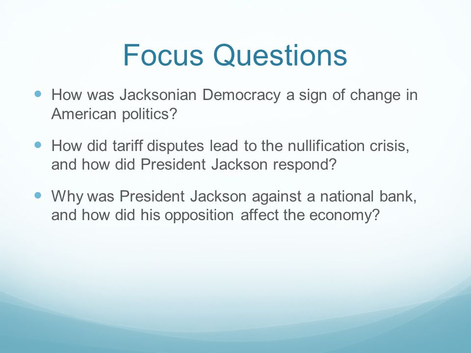 Focus Questions How was Jacksonian Democracy a sign of change in American politics? How did tariff disputes lead to the nullification crisis, and how