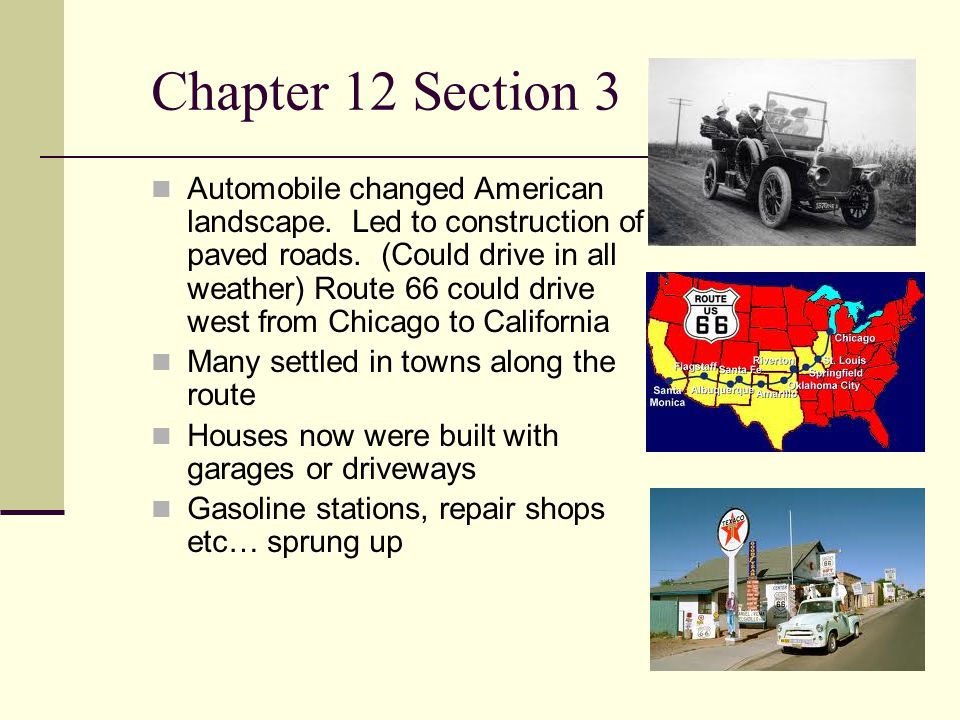 Chapter 12 Section 3 Automobile changed American landscape. Led to construction of paved roads. (Could drive in all weather) Route 66 could drive west