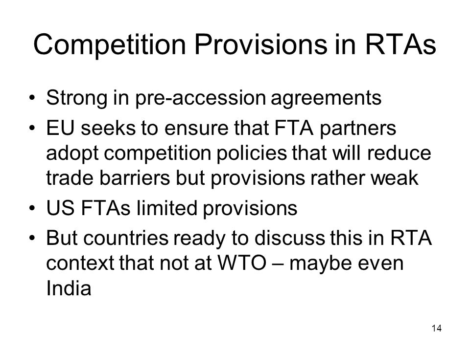 14 Competition Provisions in RTAs Strong in pre-accession agreements EU seeks to ensure that FTA partners adopt competition policies that will reduce trade barriers but provisions rather weak US FTAs limited provisions But countries ready to discuss this in RTA context that not at WTO – maybe even India